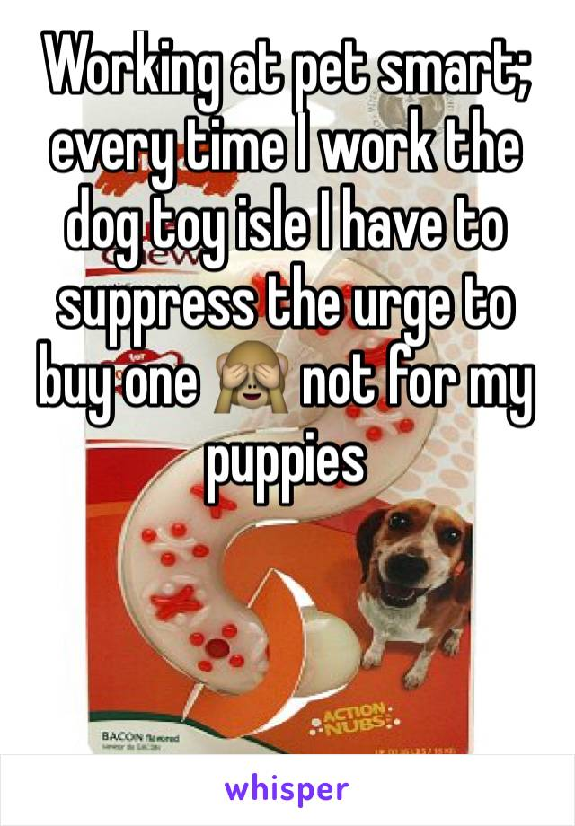 Working at pet smart; every time I work the dog toy isle I have to suppress the urge to buy one 🙈 not for my puppies