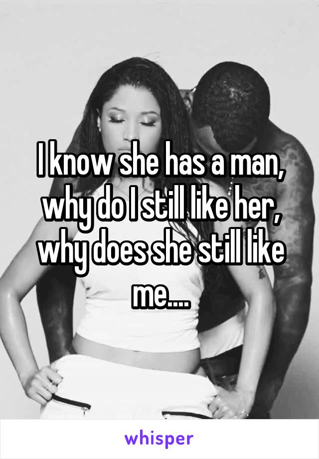 I know she has a man, why do I still like her, why does she still like me....