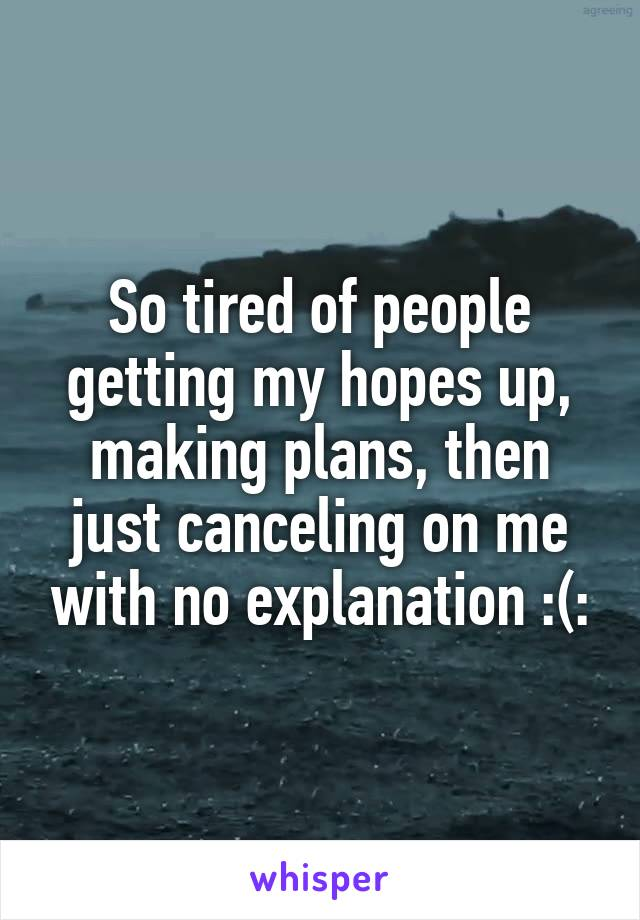 So tired of people getting my hopes up, making plans, then just canceling on me with no explanation :(: