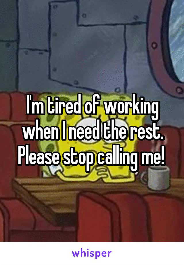 I'm tired of working when I need the rest. Please stop calling me!
