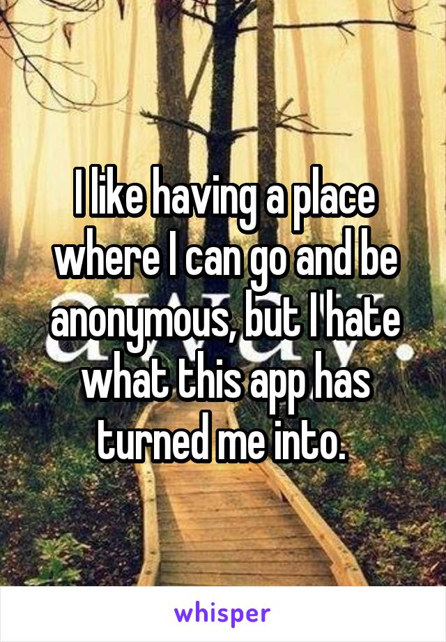 I like having a place where I can go and be anonymous, but I hate what this app has turned me into.