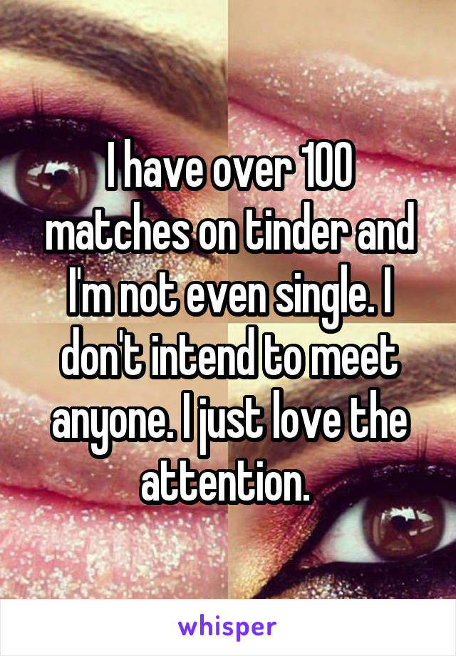 I have over 100 matches on tinder and I'm not even single. I don't intend to meet anyone. I just love the attention.