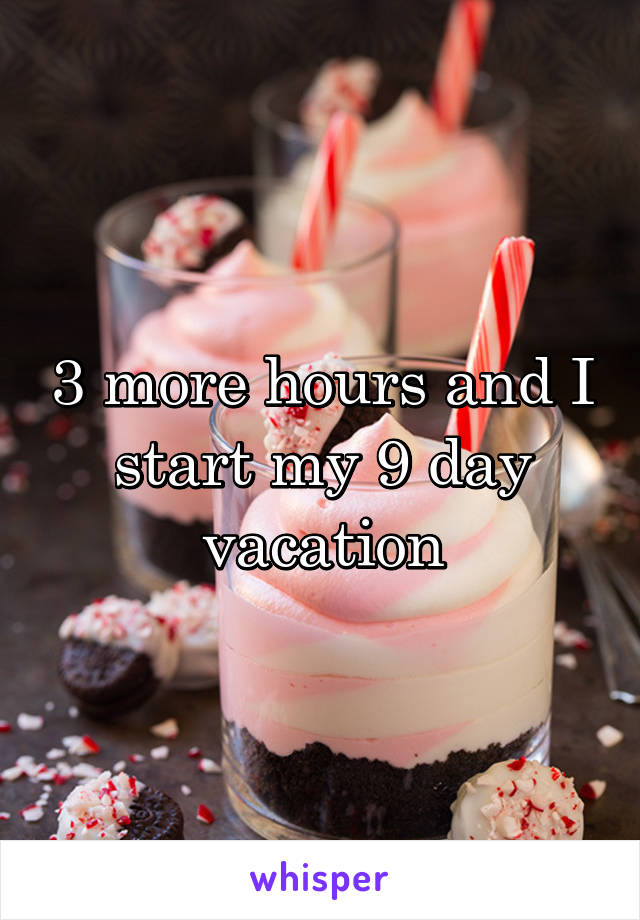 3 more hours and I start my 9 day vacation