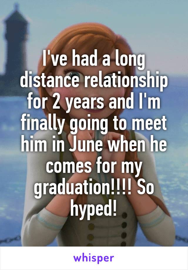 I've had a long distance relationship for 2 years and I'm finally going to meet him in June when he comes for my graduation!!!! So hyped!