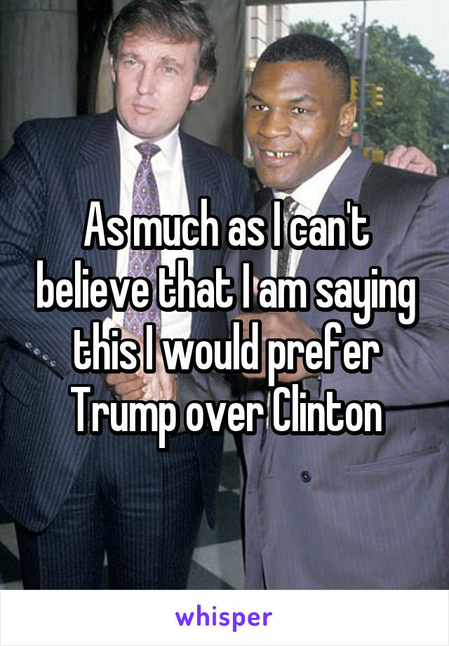 As much as I can't believe that I am saying this I would prefer Trump over Clinton