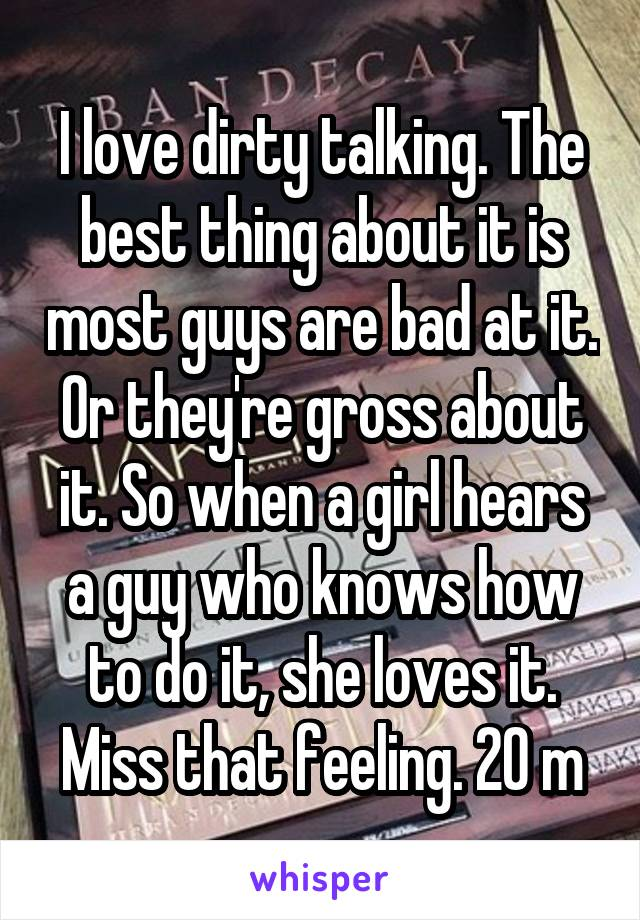 I love dirty talking. The best thing about it is most guys are bad at it. Or they're gross about it. So when a girl hears a guy who knows how to do it, she loves it. Miss that feeling. 20 m