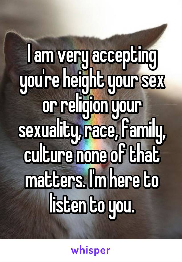 I am very accepting you're height your sex or religion your sexuality, race, family, culture none of that matters. I'm here to listen to you.