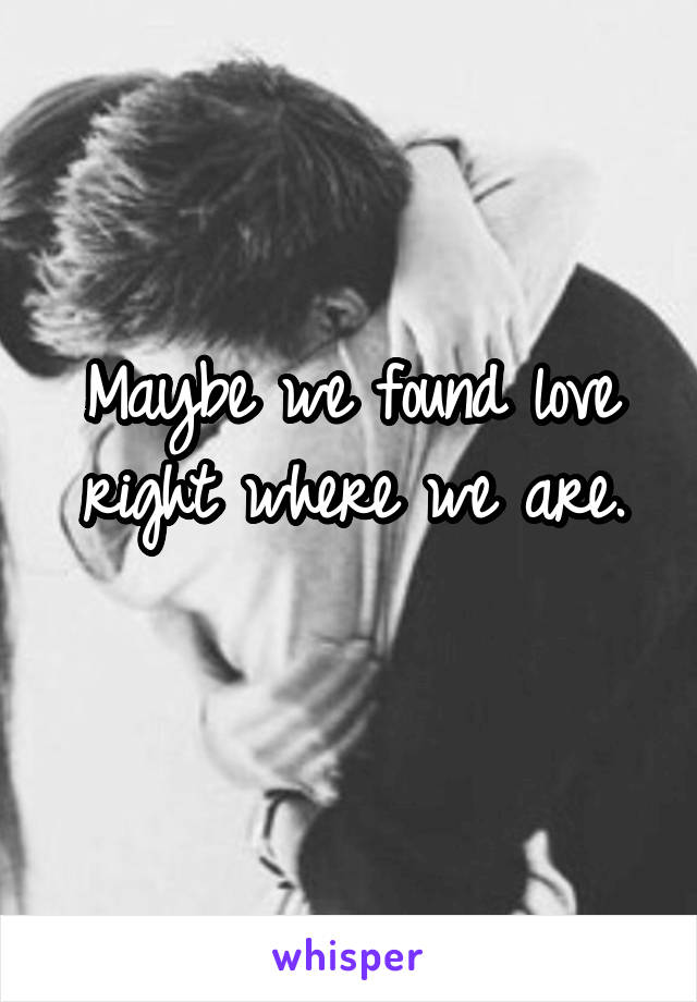 Maybe we found love right where we are.