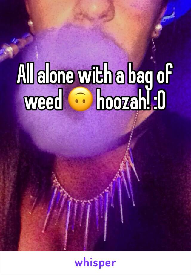 All alone with a bag of weed 🙃 hoozah! :0