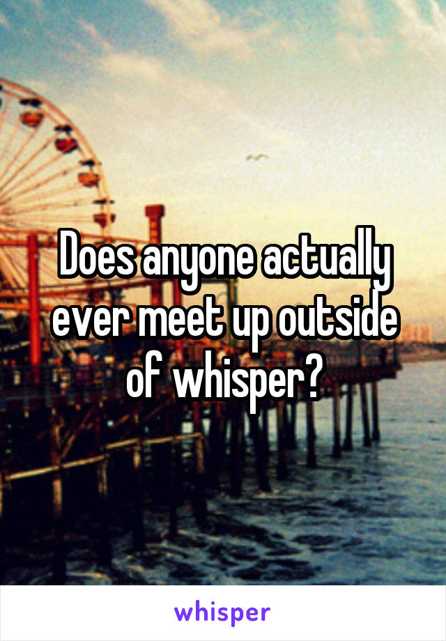 Does anyone actually ever meet up outside of whisper?