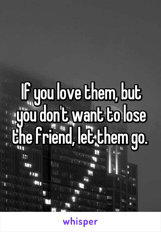 If you love them, but you don't want to lose the friend, let them go.