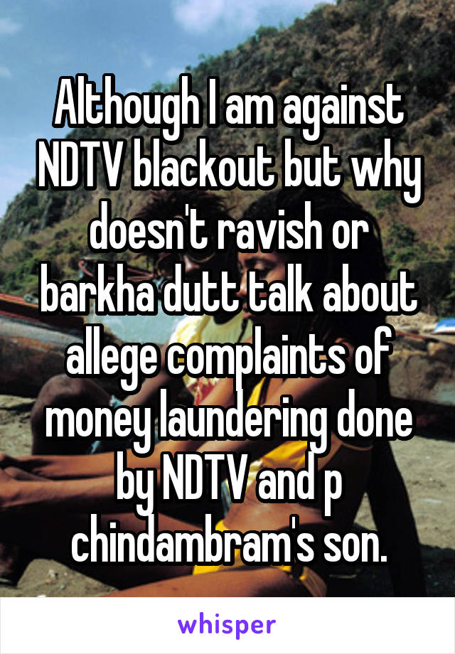 Although I am against NDTV blackout but why doesn't ravish or barkha dutt talk about allege complaints of money laundering done by NDTV and p chindambram's son.
