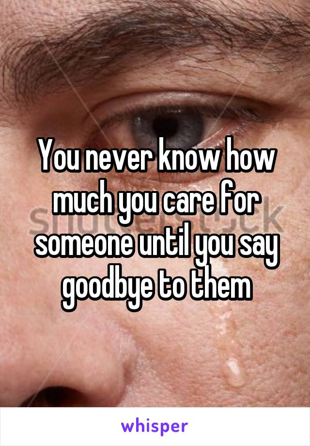 You never know how much you care for someone until you say goodbye to them