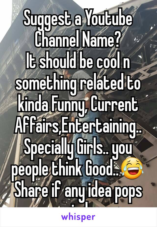 Suggest a Youtube Channel Name? It should be cool n something related to kinda Funny, Current Affairs,Entertaining.. Specially Girls.. you people think Good..😂 Share if any idea pops up ur mind pm me