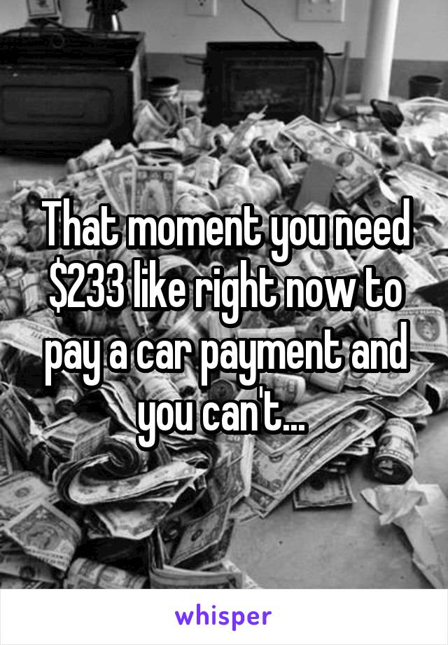 That moment you need $233 like right now to pay a car payment and you can't...
