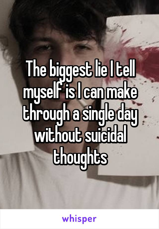 The biggest lie I tell myself is I can make through a single day without suicidal thoughts