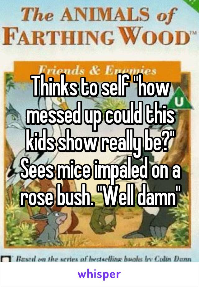 """Thinks to self """"how messed up could this kids show really be?"""" Sees mice impaled on a rose bush. """"Well damn"""""""
