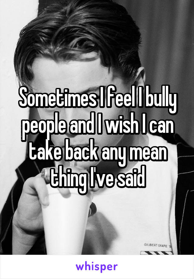 Sometimes I feel I bully people and I wish I can take back any mean thing I've said