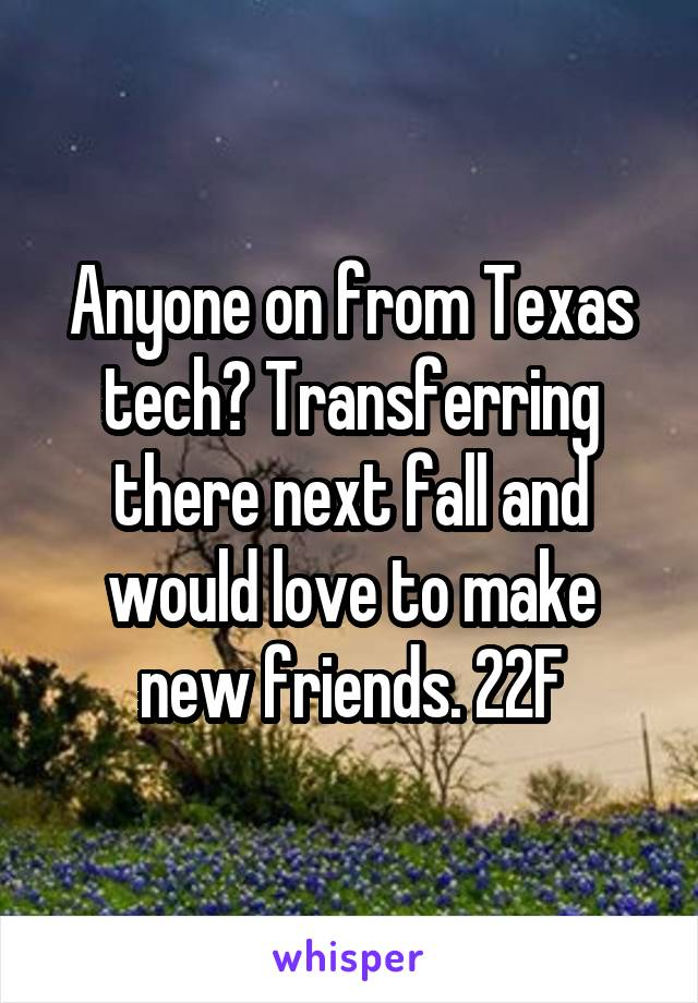 Anyone on from Texas tech? Transferring there next fall and would love to make new friends. 22F