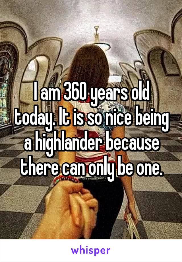 I am 360 years old today. It is so nice being a highlander because there can only be one.