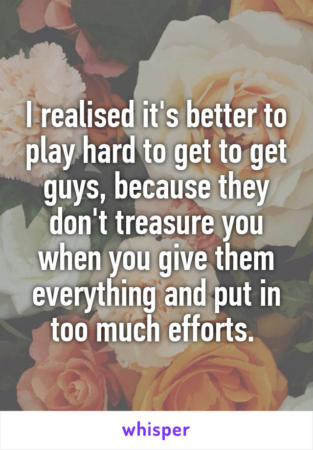 I realised it's better to play hard to get to get guys, because they don't treasure you when you give them everything and put in too much efforts.