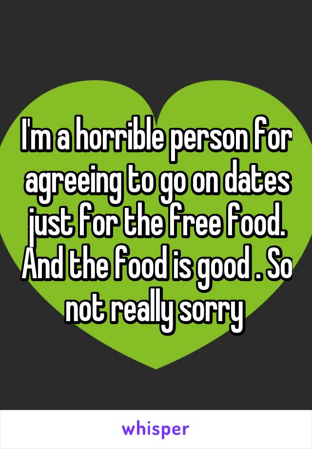 I'm a horrible person for agreeing to go on dates just for the free food. And the food is good . So not really sorry