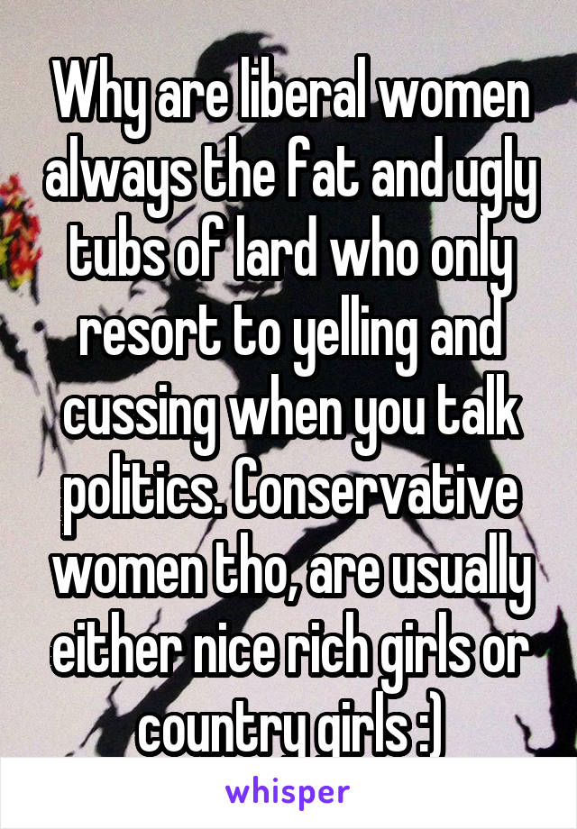 Why are liberal women always the fat and ugly tubs of lard who only resort to yelling and cussing when you talk politics. Conservative women tho, are usually either nice rich girls or country girls :)