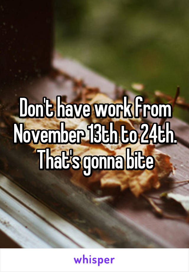 Don't have work from November 13th to 24th. That's gonna bite