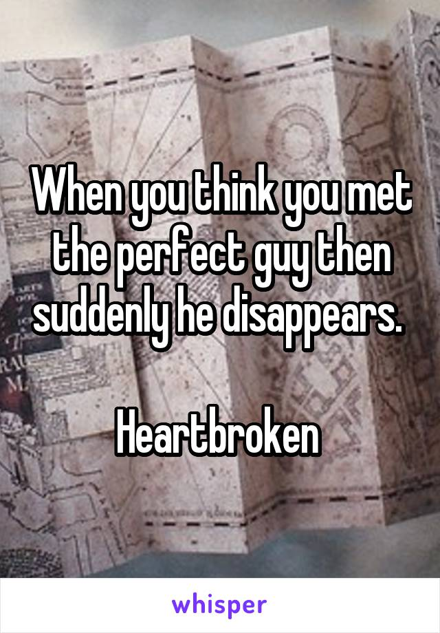 When you think you met the perfect guy then suddenly he disappears.   Heartbroken