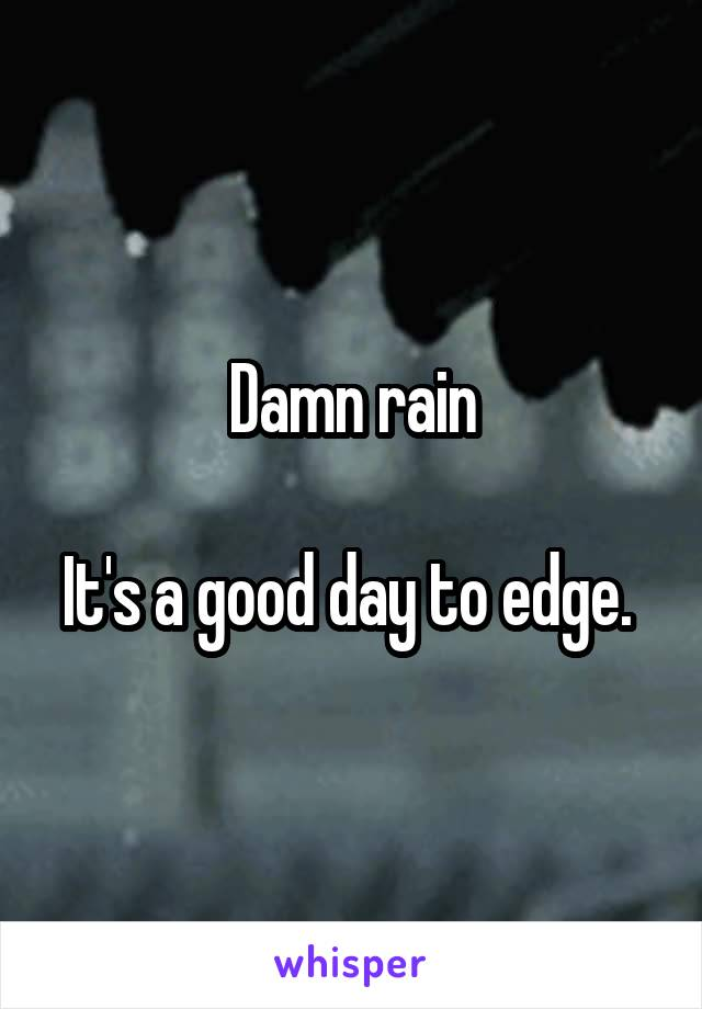 Damn rain  It's a good day to edge.