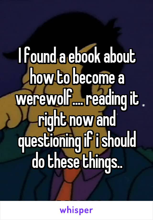 I found a ebook about how to become a werewolf.... reading it right now and questioning if i should do these things..