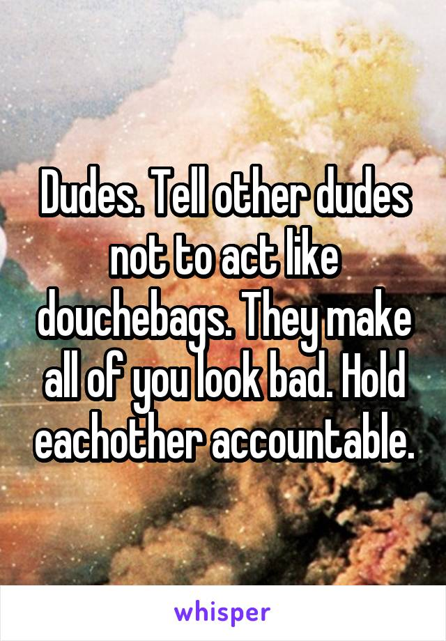 Dudes. Tell other dudes not to act like douchebags. They make all of you look bad. Hold eachother accountable.