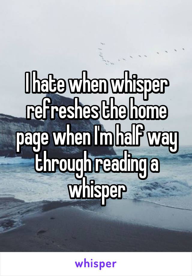 I hate when whisper refreshes the home page when I'm half way through reading a whisper