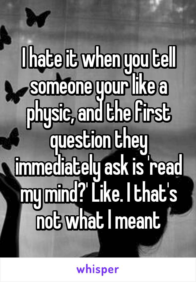 I hate it when you tell someone your like a physic, and the first question they immediately ask is 'read my mind?' Like. I that's not what I meant