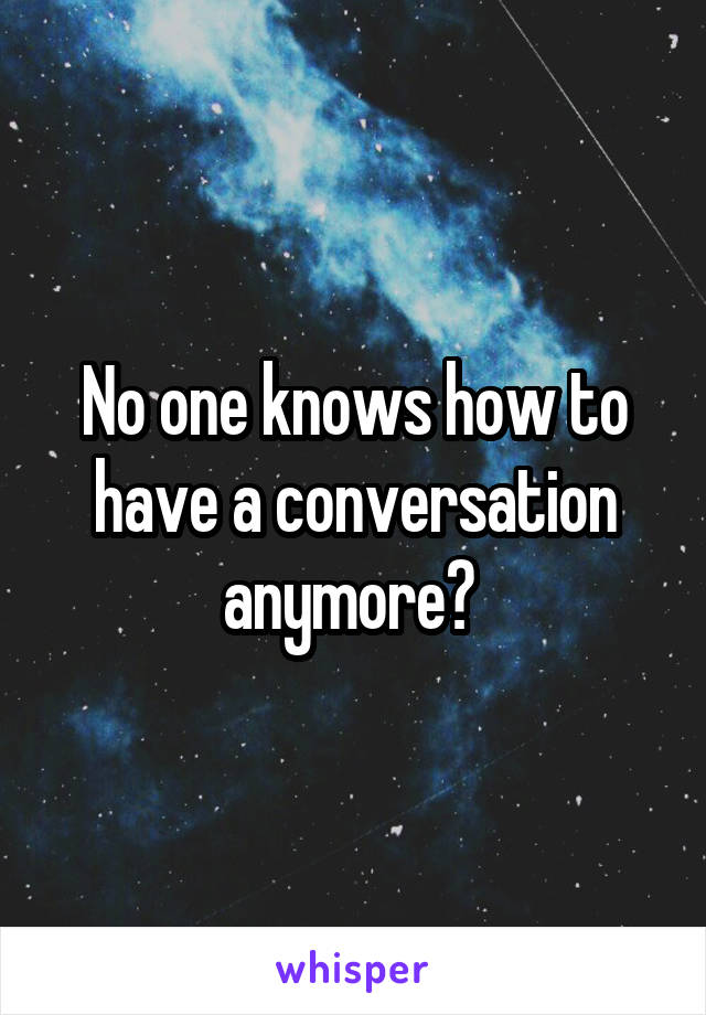 No one knows how to have a conversation anymore?