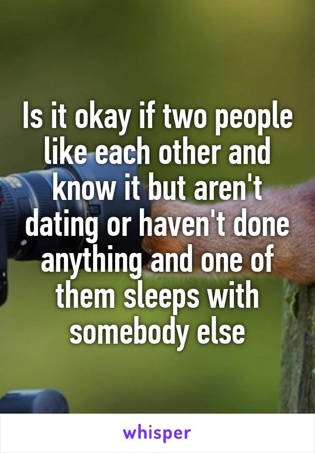 Is it okay if two people like each other and know it but aren't dating or haven't done anything and one of them sleeps with somebody else