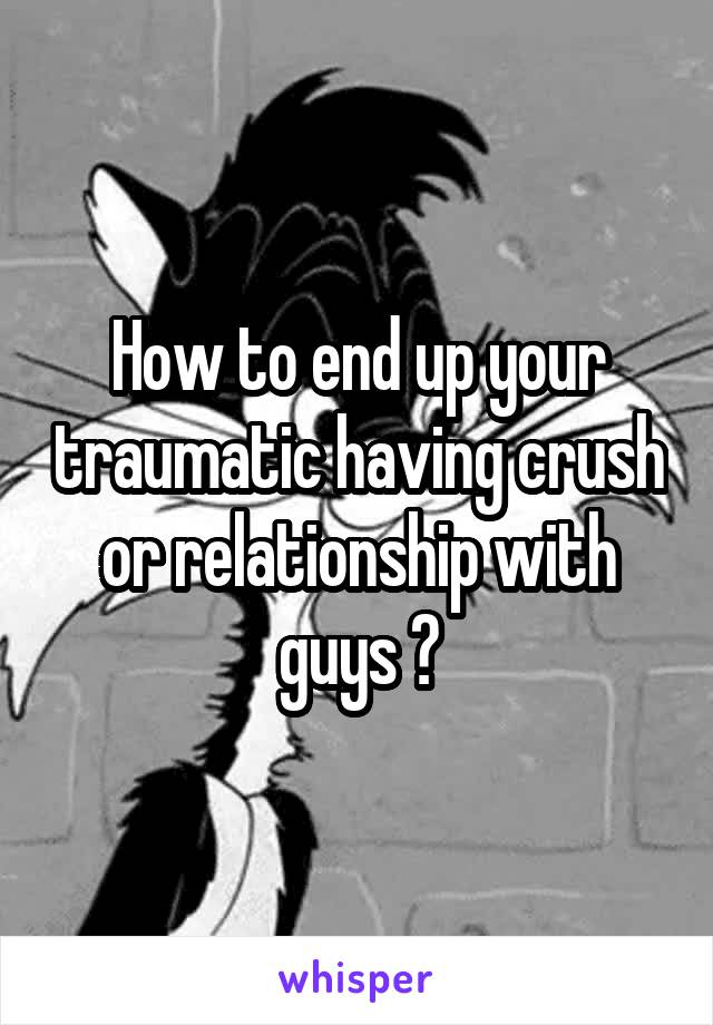 How to end up your traumatic having crush or relationship with guys ?
