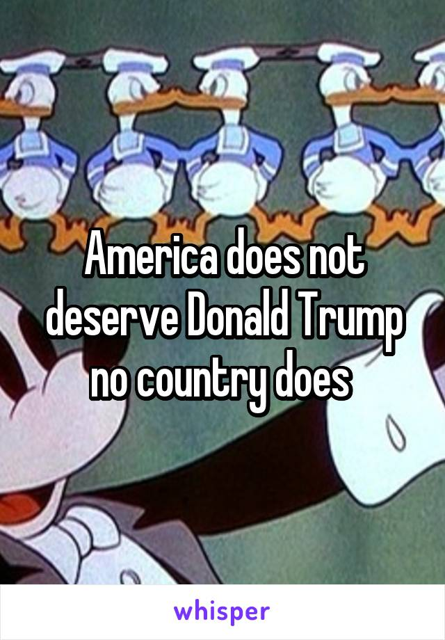 America does not deserve Donald Trump no country does