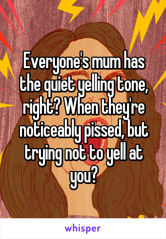 Everyone's mum has the quiet yelling tone, right? When they're noticeably pissed, but trying not to yell at you?