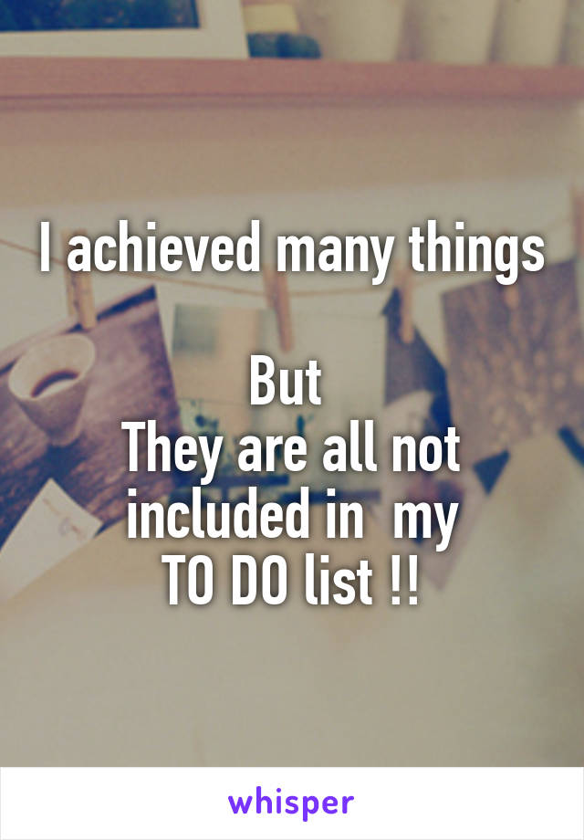 I achieved many things  But  They are all not included in  my TO DO list !!