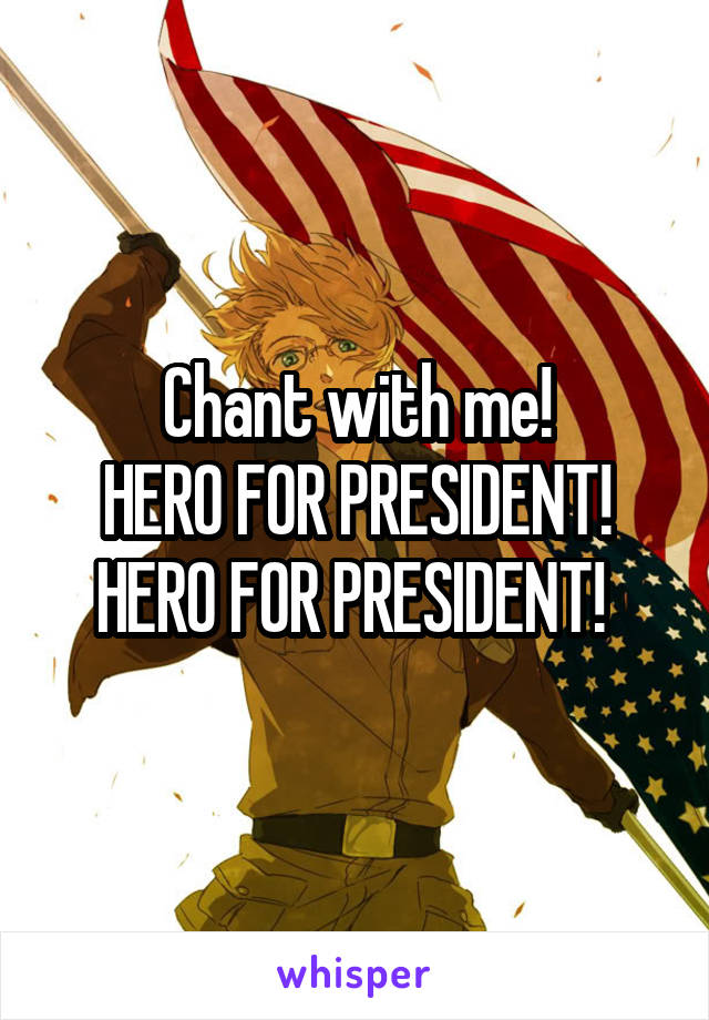 Chant with me! HERO FOR PRESIDENT! HERO FOR PRESIDENT!