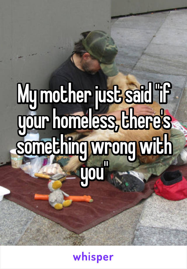 "My mother just said ""if your homeless, there's something wrong with you"""