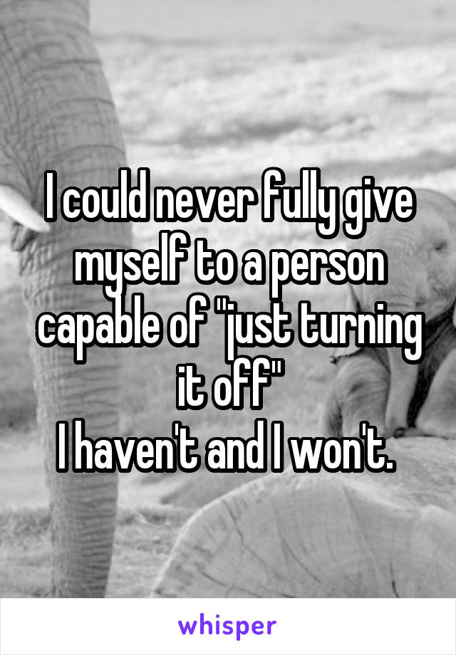 "I could never fully give myself to a person capable of ""just turning it off"" I haven't and I won't."