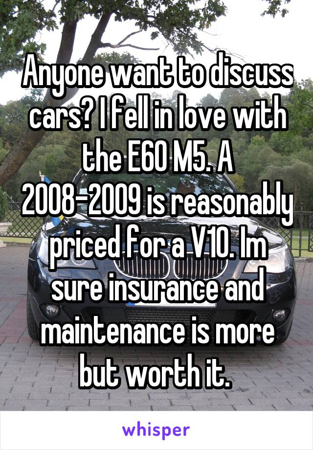 Anyone want to discuss cars? I fell in love with the E60 M5. A 2008-2009 is reasonably priced for a V10. Im sure insurance and maintenance is more but worth it.