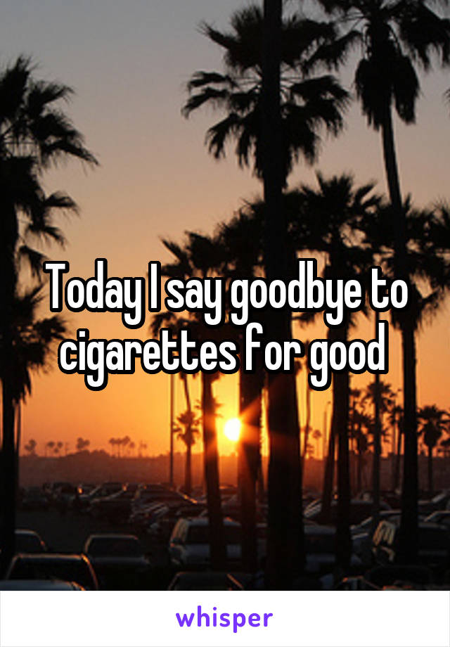 Today I say goodbye to cigarettes for good