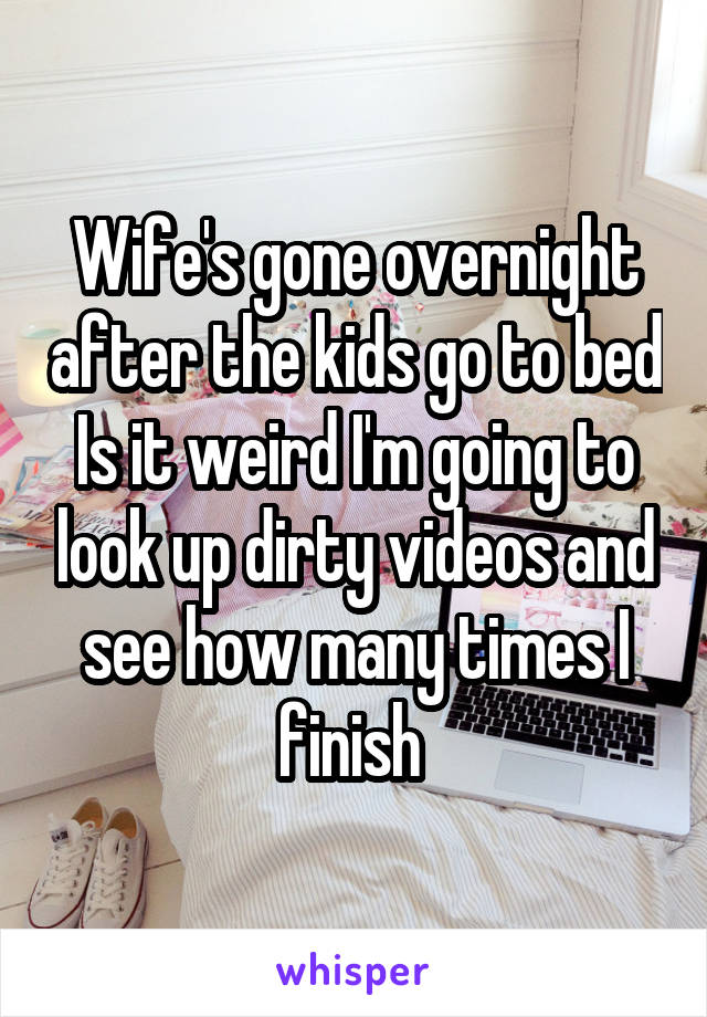 Wife's gone overnight after the kids go to bed Is it weird I'm going to look up dirty videos and see how many times I finish