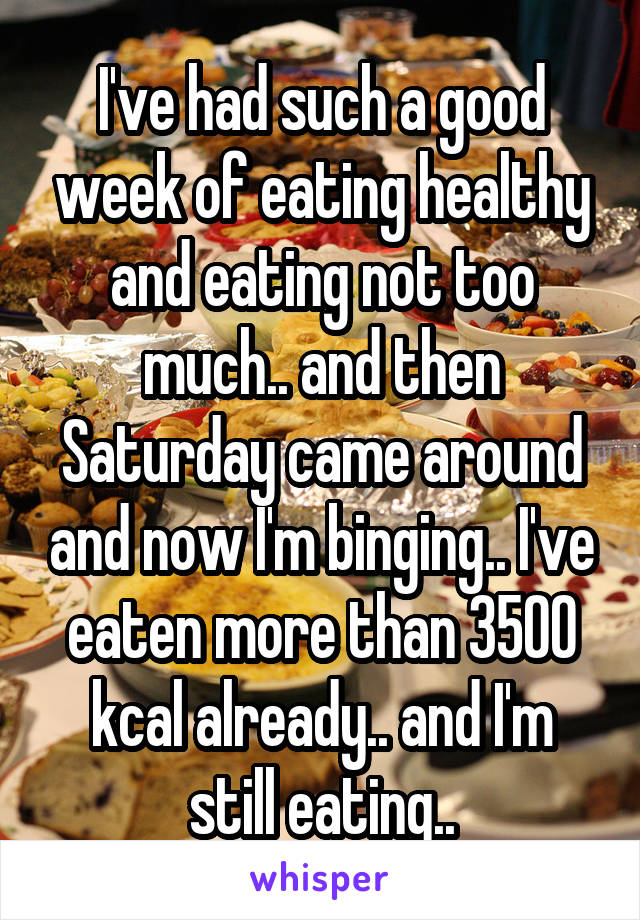 I've had such a good week of eating healthy and eating not too much.. and then Saturday came around and now I'm binging.. I've eaten more than 3500 kcal already.. and I'm still eating..