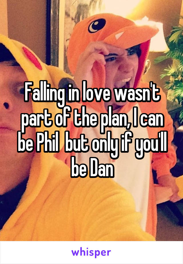 Falling in love wasn't part of the plan, I can be Phil  but only if you'll be Dan