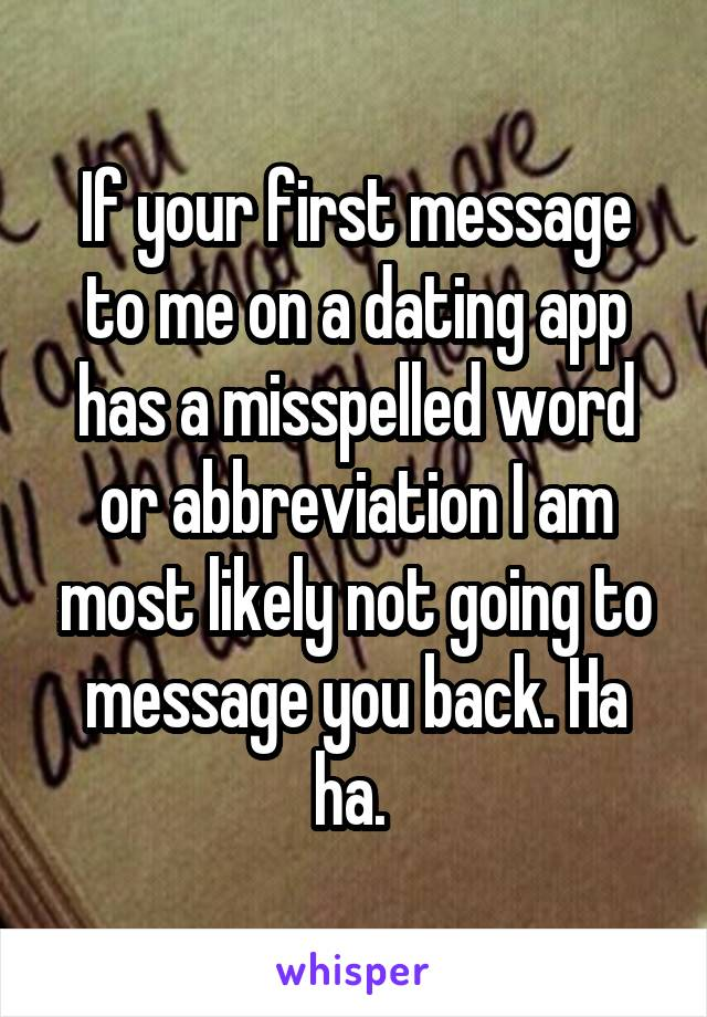 If your first message to me on a dating app has a misspelled word or abbreviation I am most likely not going to message you back. Ha ha.