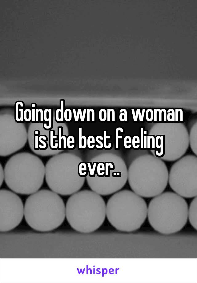 Going down on a woman is the best feeling ever..